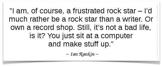 """I am, of course, a frustrated rock star – I'd much rather be a rock star than a writer. Or own a record shop. Still, it's not a bad life, is it? You just sit at a computer and make stuff up."" - Ian Rankin"