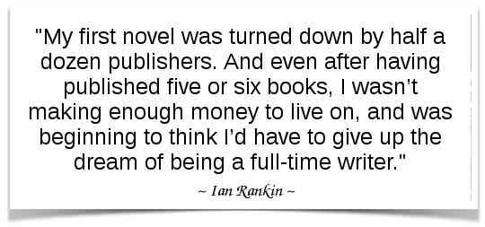 """My first novel was turned down by half a dozen publishers. And even after having published five or six books, I wasn't making enough money to live on, and was beginning to think I'd have to give up the dream of being a full-time writer."" -Ian Rankin"