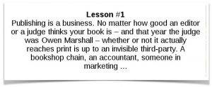 Lesson #1: Publishing is a business. No matter how good an editor or a judge thinks your book is – and that year the judge was Owen Marshall – whether or not it actually reaches print is up to an invisible third-party. A bookshop chain, an accountant, someone in marketing ...